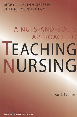 A Nuts and Bolts Approach to Teaching Nursing By Novotny, Jeanne M., Ph.D./ Quinn Griffin, Mary T.